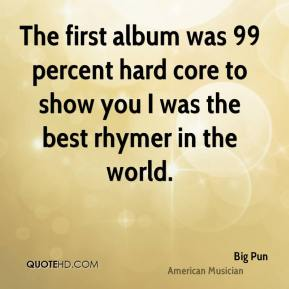 Big Pun - The first album was 99 percent hard core to show you I was the best rhymer in the world.