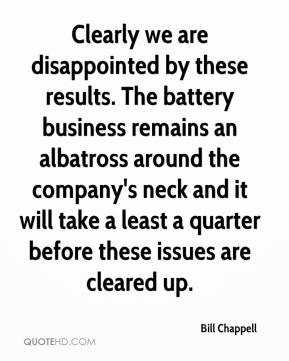 Bill Chappell - Clearly we are disappointed by these results. The battery business remains an albatross around the company's neck and it will take a least a quarter before these issues are cleared up.