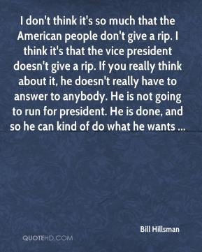 Bill Hillsman - I don't think it's so much that the American people don't give a rip. I think it's that the vice president doesn't give a rip. If you really think about it, he doesn't really have to answer to anybody. He is not going to run for president. He is done, and so he can kind of do what he wants ...