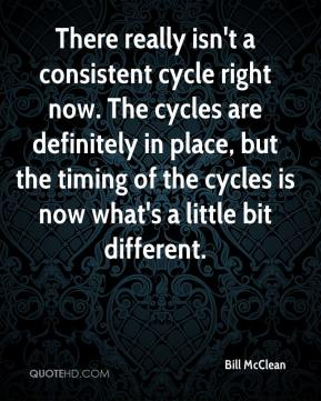 Bill McClean - There really isn't a consistent cycle right now. The cycles are definitely in place, but the timing of the cycles is now what's a little bit different.