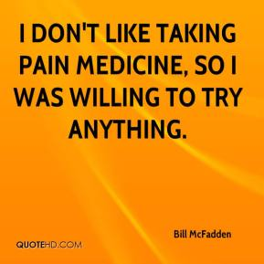 Bill McFadden - I don't like taking pain medicine, so I was willing to try anything.