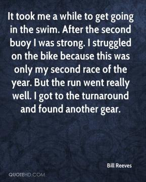 Bill Reeves - It took me a while to get going in the swim. After the second buoy I was strong. I struggled on the bike because this was only my second race of the year. But the run went really well. I got to the turnaround and found another gear.