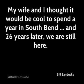 Bill Sandusky - My wife and I thought it would be cool to spend a year in South Bend ... and 26 years later, we are still here.