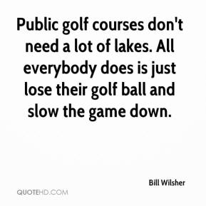 Bill Wilsher - Public golf courses don't need a lot of lakes. All everybody does is just lose their golf ball and slow the game down.