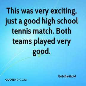 Bob Barthold - This was very exciting, just a good high school tennis match. Both teams played very good.