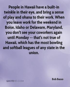 Bob Basso - People in Hawaii have a built-in twinkle in their eye, and bring a sense of play and ohana to their work. When you leave work for the weekend in Boise, Idaho or Delaware, Maryland, you don't see your coworkers again until Monday -- that's not true of Hawaii, which has the most bowling and softball leagues of any state in the union.