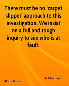Bob Blackman - There must be no 'carpet slipper' approach to this investigation. We insist on a full and tough inquiry to see who is at fault.
