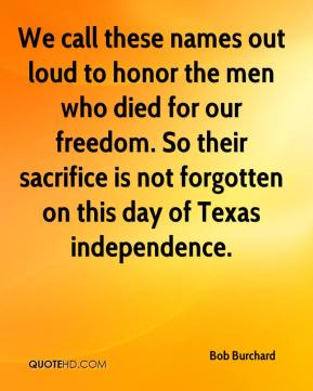 Bob Burchard - We call these names out loud to honor the men who died for our freedom. So their sacrifice is not forgotten on this day of Texas independence.