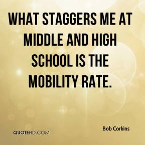 Bob Corkins - What staggers me at middle and high school is the mobility rate.