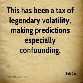 Bob Cox - This has been a tax of legendary volatility, making predictions especially confounding.