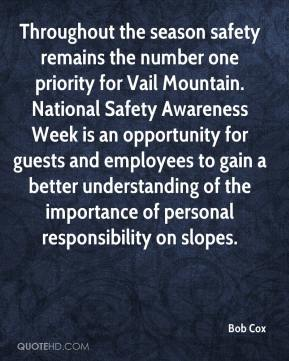 Bob Cox - Throughout the season safety remains the number one priority for Vail Mountain. National Safety Awareness Week is an opportunity for guests and employees to gain a better understanding of the importance of personal responsibility on slopes.