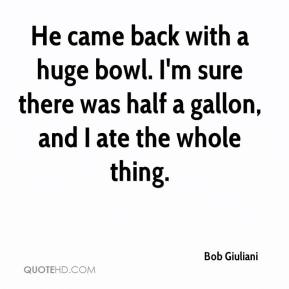 Bob Giuliani - He came back with a huge bowl. I'm sure there was half a gallon, and I ate the whole thing.