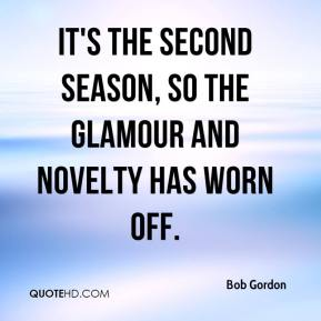 Bob Gordon - It's the second season, so the glamour and novelty has worn off.