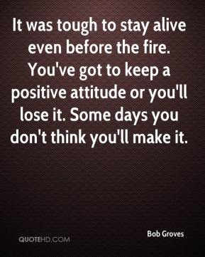 Bob Groves - It was tough to stay alive even before the fire. You've got to keep a positive attitude or you'll lose it. Some days you don't think you'll make it.