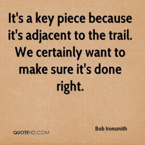 Bob Ironsmith - It's a key piece because it's adjacent to the trail. We certainly want to make sure it's done right.