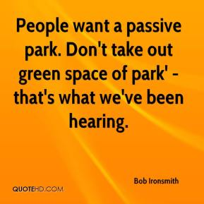 Bob Ironsmith - People want a passive park. Don't take out green space of park' - that's what we've been hearing.