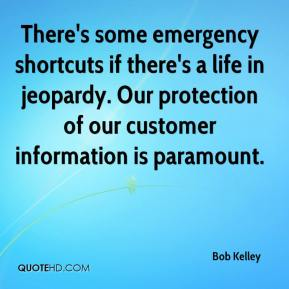 Bob Kelley - There's some emergency shortcuts if there's a life in jeopardy. Our protection of our customer information is paramount.