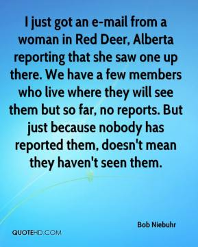 Bob Niebuhr - I just got an e-mail from a woman in Red Deer, Alberta reporting that she saw one up there. We have a few members who live where they will see them but so far, no reports. But just because nobody has reported them, doesn't mean they haven't seen them.