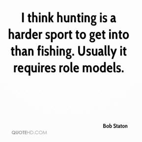 Bob Staton - I think hunting is a harder sport to get into than fishing. Usually it requires role models.