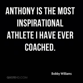 Bobby Williams - Anthony is the most inspirational athlete I have ever coached.