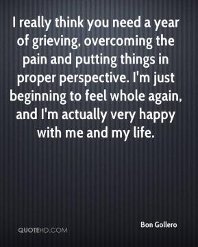 Bon Gollero - I really think you need a year of grieving, overcoming the pain and putting things in proper perspective. I'm just beginning to feel whole again, and I'm actually very happy with me and my life.