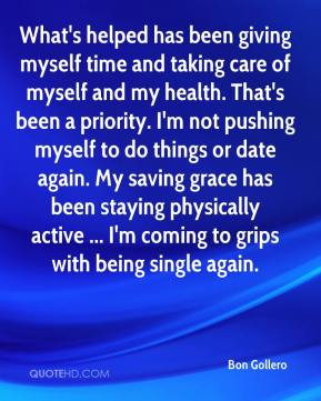 Bon Gollero - What's helped has been giving myself time and taking care of myself and my health. That's been a priority. I'm not pushing myself to do things or date again. My saving grace has been staying physically active ... I'm coming to grips with being single again.