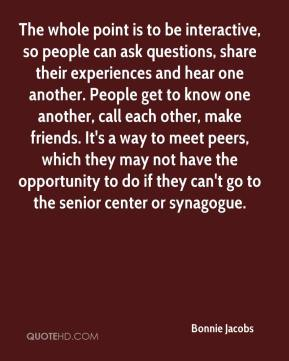 Bonnie Jacobs - The whole point is to be interactive, so people can ask questions, share their experiences and hear one another. People get to know one another, call each other, make friends. It's a way to meet peers, which they may not have the opportunity to do if they can't go to the senior center or synagogue.