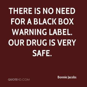 Bonnie Jacobs - There is no need for a black box warning label. Our drug is very safe.