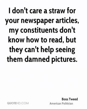 Boss Tweed - I don't care a straw for your newspaper articles, my constituents don't know how to read, but they can't help seeing them damned pictures.