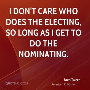Boss Tweed - I don't care who does the electing, so long as I get to do the nominating.