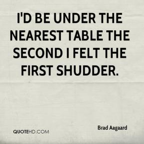 Brad Aagaard - I'd be under the nearest table the second I felt the first shudder.