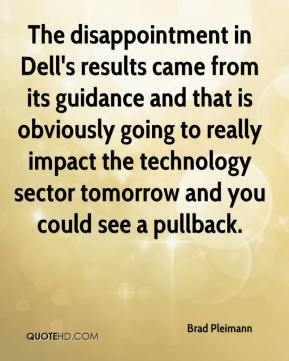 Brad Pleimann - The disappointment in Dell's results came from its guidance and that is obviously going to really impact the technology sector tomorrow and you could see a pullback.