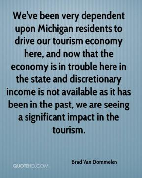 Brad Van Dommelen - We've been very dependent upon Michigan residents to drive our tourism economy here, and now that the economy is in trouble here in the state and discretionary income is not available as it has been in the past, we are seeing a significant impact in the tourism.