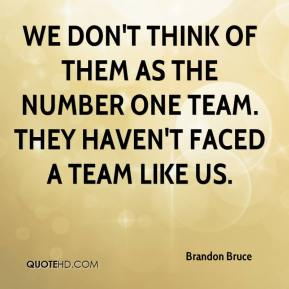 Brandon Bruce - We don't think of them as the number one team. They haven't faced a team like us.