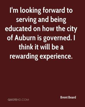 Brent Beard - I'm looking forward to serving and being educated on how the city of Auburn is governed. I think it will be a rewarding experience.