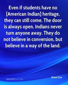 Brent Cox - Even if students have no [American Indian] heritage, they can still come. The door is always open. Indians never turn anyone away. They do not believe in conversion, but believe in a way of the land.