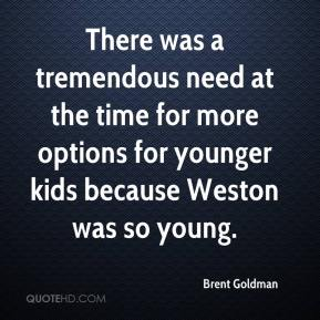 Brent Goldman - There was a tremendous need at the time for more options for younger kids because Weston was so young.