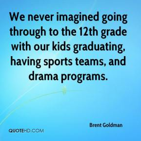 Brent Goldman - We never imagined going through to the 12th grade with our kids graduating, having sports teams, and drama programs.