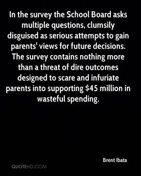 Brent Ibata - In the survey the School Board asks multiple questions, clumsily disguised as serious attempts to gain parents' views for future decisions. The survey contains nothing more than a threat of dire outcomes designed to scare and infuriate parents into supporting $45 million in wasteful spending.