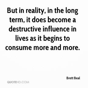 Brett Beal - But in reality, in the long term, it does become a destructive influence in lives as it begins to consume more and more.
