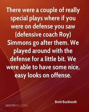 Brett Bucktooth - There were a couple of really special plays where if you were on defense you saw (defensive coach Roy) Simmons go after them. We played around with the defense for a little bit. We were able to have some nice, easy looks on offense.