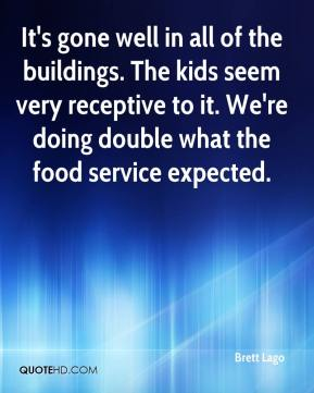 Brett Lago - It's gone well in all of the buildings. The kids seem very receptive to it. We're doing double what the food service expected.