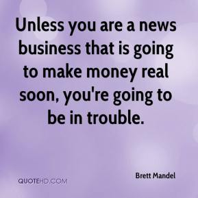 Brett Mandel - Unless you are a news business that is going to make money real soon, you're going to be in trouble.