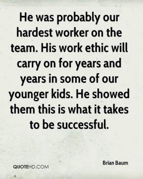 Brian Baum - He was probably our hardest worker on the team. His work ethic will carry on for years and years in some of our younger kids. He showed them this is what it takes to be successful.