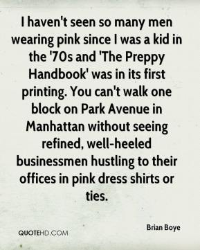 Brian Boye - I haven't seen so many men wearing pink since I was a kid in the '70s and 'The Preppy Handbook' was in its first printing. You can't walk one block on Park Avenue in Manhattan without seeing refined, well-heeled businessmen hustling to their offices in pink dress shirts or ties.