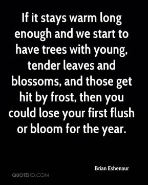 Brian Eshenaur - If it stays warm long enough and we start to have trees with young, tender leaves and blossoms, and those get hit by frost, then you could lose your first flush or bloom for the year.