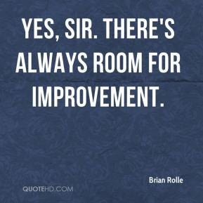 Brian Rolle - Yes, sir. There's always room for improvement.