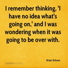 Brian Schoen - I remember thinking, 'I have no idea what's going on,' and I was wondering when it was going to be over with.