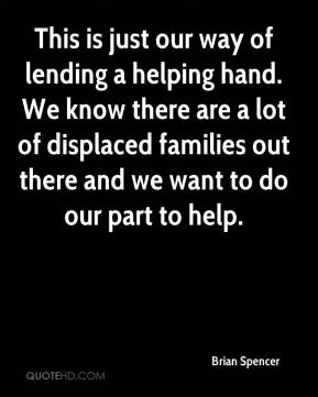 Brian Spencer - This is just our way of lending a helping hand. We know there are a lot of displaced families out there and we want to do our part to help.