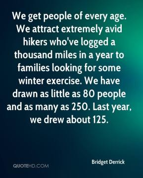 We get people of every age. We attract extremely avid hikers who've logged a thousand miles in a year to families looking for some winter exercise. We have drawn as little as 80 people and as many as 250. Last year, we drew about 125.